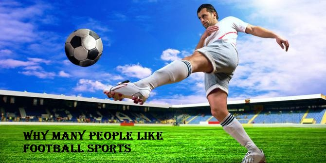 Why Many People Like Football Sports